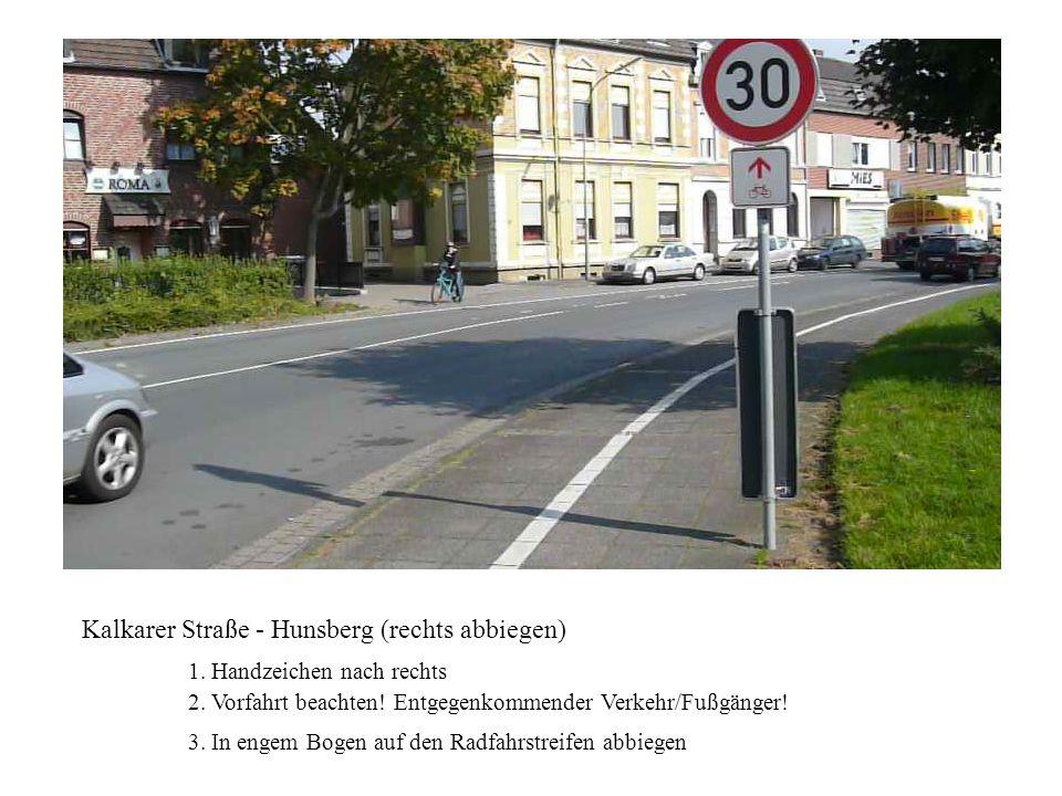 Kalkarer Straße - Hunsberg (rechts abbiegen) 1. Handzeichen nach rechts 2. Vorfahrt beachten! Entgegenkommender Verkehr/Fußgänger! 3. In engem Bogen a