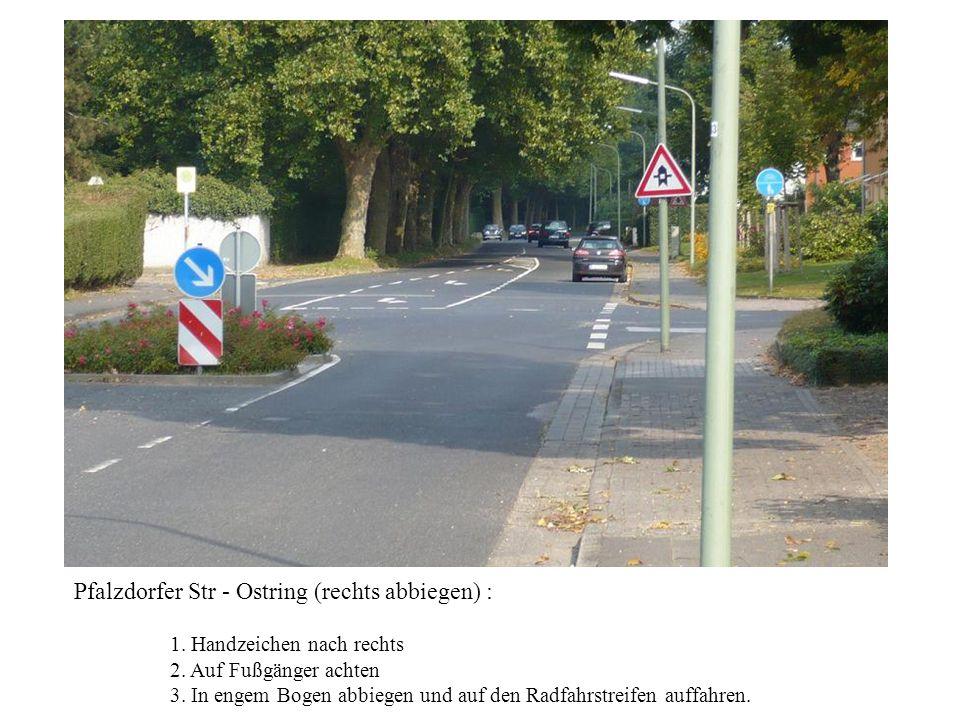 Pfalzdorfer Str - Ostring (rechts abbiegen) : 1. Handzeichen nach rechts 2. Auf Fußgänger achten 3. In engem Bogen abbiegen und auf den Radfahrstreife