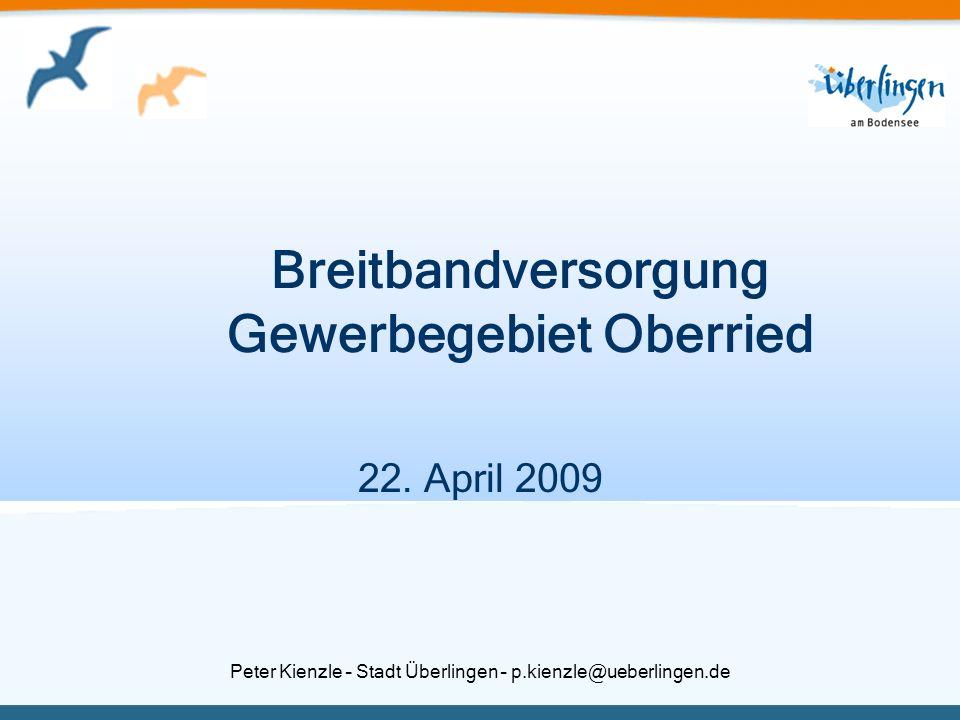 Peter Kienzle – Stadt Überlingen – p.kienzle@ueberlingen.de Breitbandversorgung Gewerbegebiet Oberried 22. April 2009