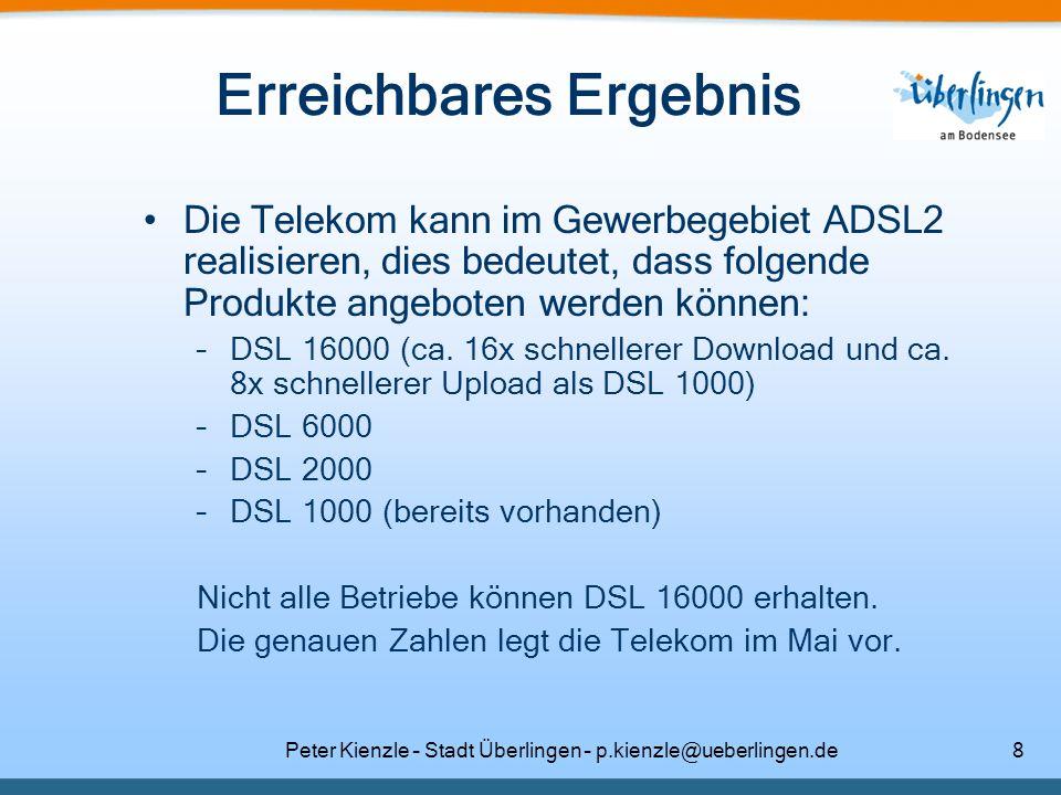 Peter Kienzle – Stadt Überlingen – p.kienzle@ueberlingen.de9 DSL-Geschwindigkeiten –DSL 16000 mit bis zu 16.000 kbit/s Download- und bis zu 1.024 kbit/s Uploadgeschwindigkeit –DSL 6000 mit bis zu 6.016 kbit/s Download- und bis zu 576 kbit/s Uploadgeschwindigkeit –DSL 2000 mit bis zu 2.048 kbit/s Download- und bis zu 192 kbit/s Uploadgeschwindigkeit –DSL 1000 mit bis zu 1024 kbit/s Download- und bis zu 128 kbit/s Uploadgeschwindigkeit Eine höhere Geschwindigkeit als DSL 16000 sagt die Telekom vertraglich nicht zu!