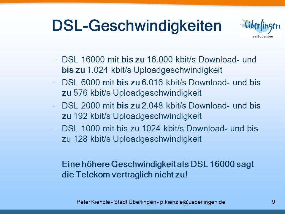 Peter Kienzle – Stadt Überlingen – p.kienzle@ueberlingen.de9 DSL-Geschwindigkeiten –DSL 16000 mit bis zu 16.000 kbit/s Download- und bis zu 1.024 kbit