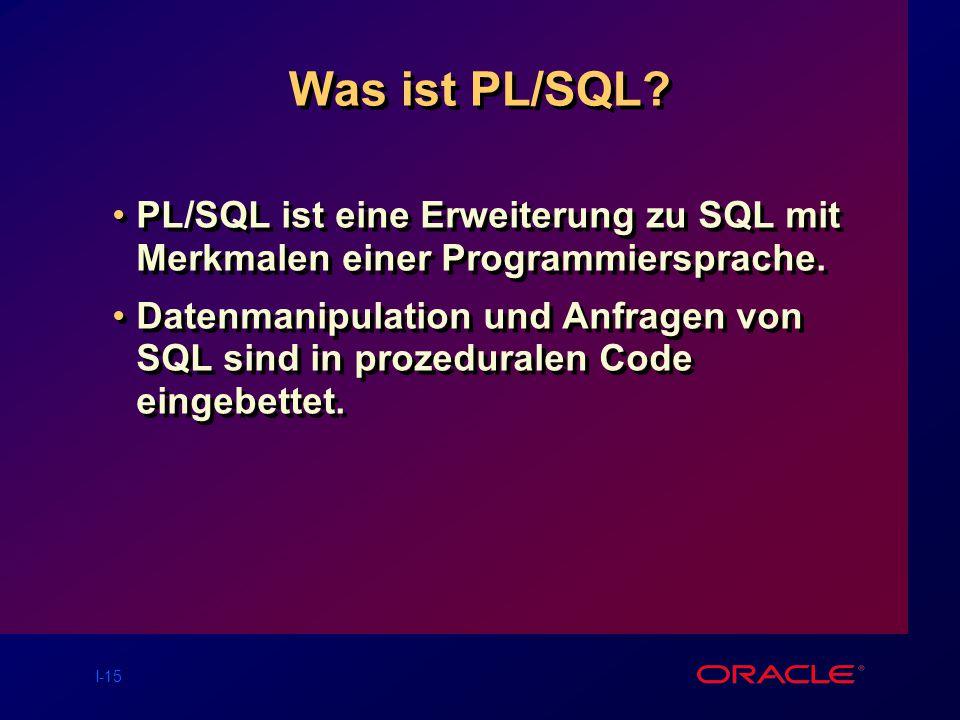 I-15 Was ist PL/SQL.PL/SQL ist eine Erweiterung zu SQL mit Merkmalen einer Programmiersprache.