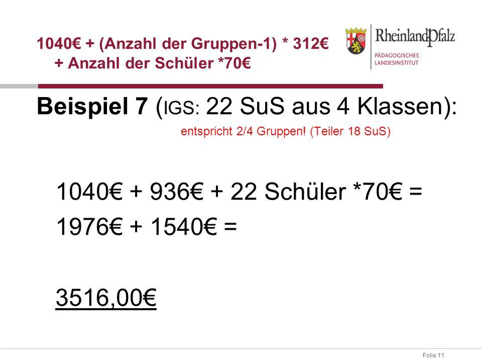 Folie 11 Beispiel 7 ( IGS: 22 SuS aus 4 Klassen): entspricht 2/4 Gruppen! (Teiler 18 SuS) 1040€ + 936€ + 22 Schüler *70€ = 1976€ + 1540€ = 3516,00€ 10