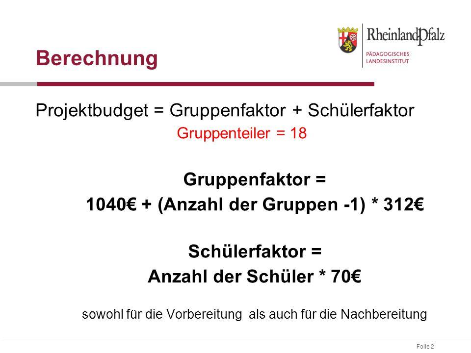 Folie 2 Projektbudget = Gruppenfaktor + Schülerfaktor Gruppenteiler = 18 Gruppenfaktor = 1040€ + (Anzahl der Gruppen -1) * 312€ Schülerfaktor = Anzahl der Schüler * 70€ sowohl für die Vorbereitung als auch für die Nachbereitung Berechnung