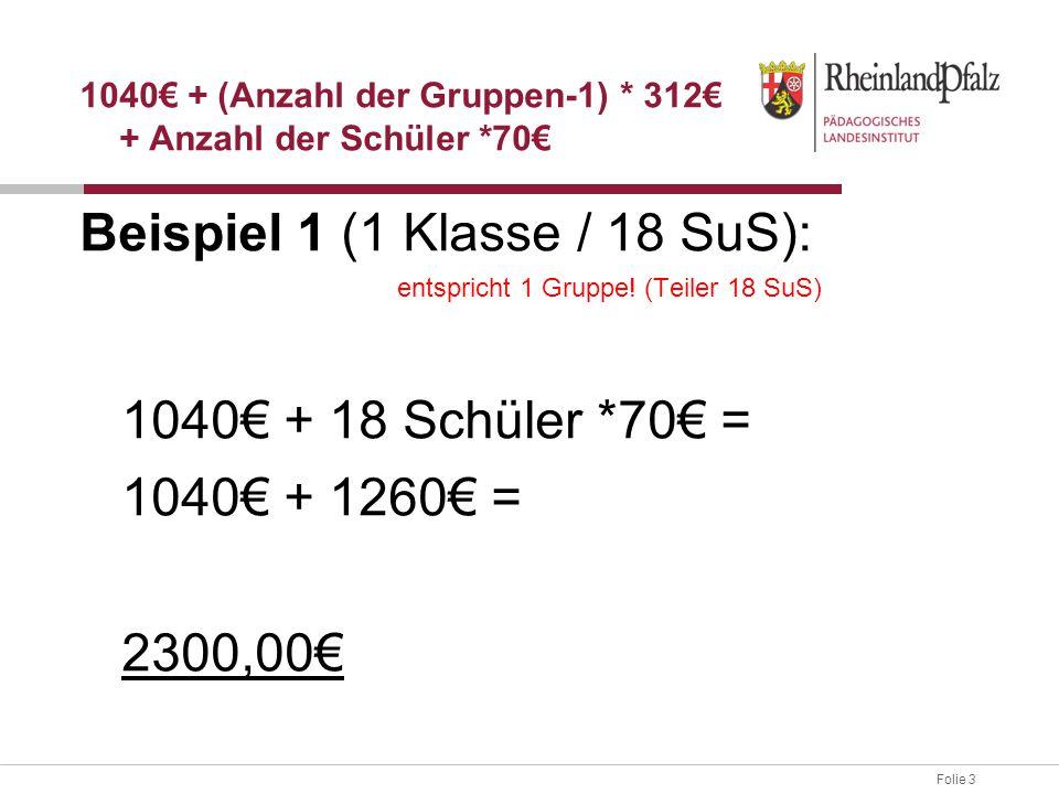 Folie 3 Beispiel 1 (1 Klasse / 18 SuS): entspricht 1 Gruppe! (Teiler 18 SuS) 1040€ + 18 Schüler *70€ = 1040€ + 1260€ = 2300,00€ 1040€ + (Anzahl der Gr