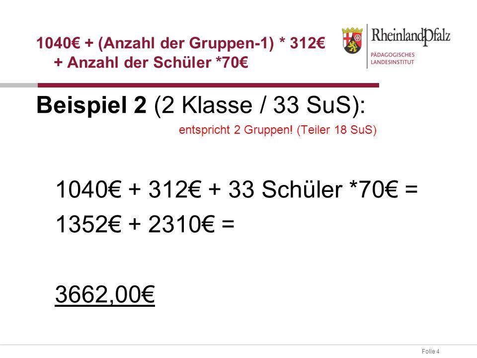 Folie 4 Beispiel 2 (2 Klasse / 33 SuS): entspricht 2 Gruppen! (Teiler 18 SuS) 1040€ + 312€ + 33 Schüler *70€ = 1352€ + 2310€ = 3662,00€ 1040€ + (Anzah