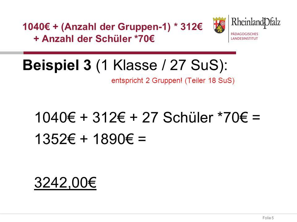Folie 5 Beispiel 3 (1 Klasse / 27 SuS): entspricht 2 Gruppen! (Teiler 18 SuS) 1040€ + 312€ + 27 Schüler *70€ = 1352€ + 1890€ = 3242,00€ 1040€ + (Anzah