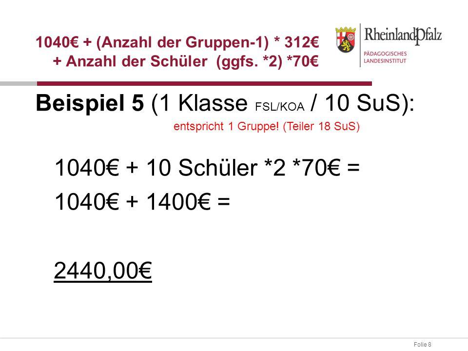 Folie 8 Beispiel 5 (1 Klasse FSL/KOA / 10 SuS): 1040€ + 10 Schüler *2 *70€ = 1040€ + 1400€ = 2440,00€ 1040€ + (Anzahl der Gruppen-1) * 312€ + Anzahl d