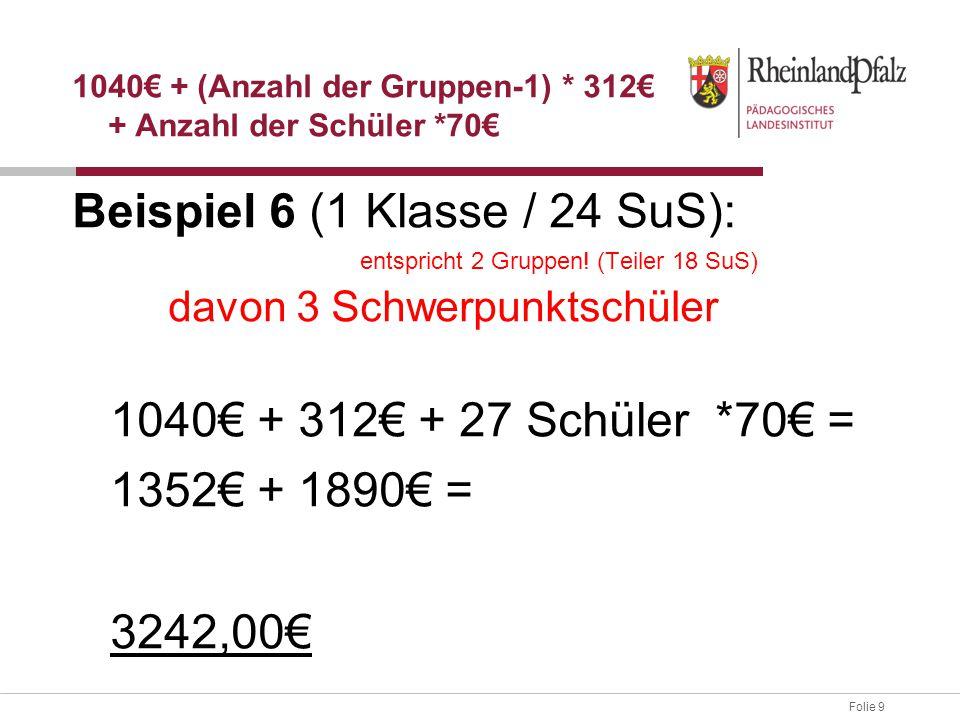 Folie 9 Beispiel 6 (1 Klasse / 24 SuS): entspricht 2 Gruppen! (Teiler 18 SuS) davon 3 Schwerpunktschüler 1040€ + 312€ + 27 Schüler *70€ = 1352€ + 1890