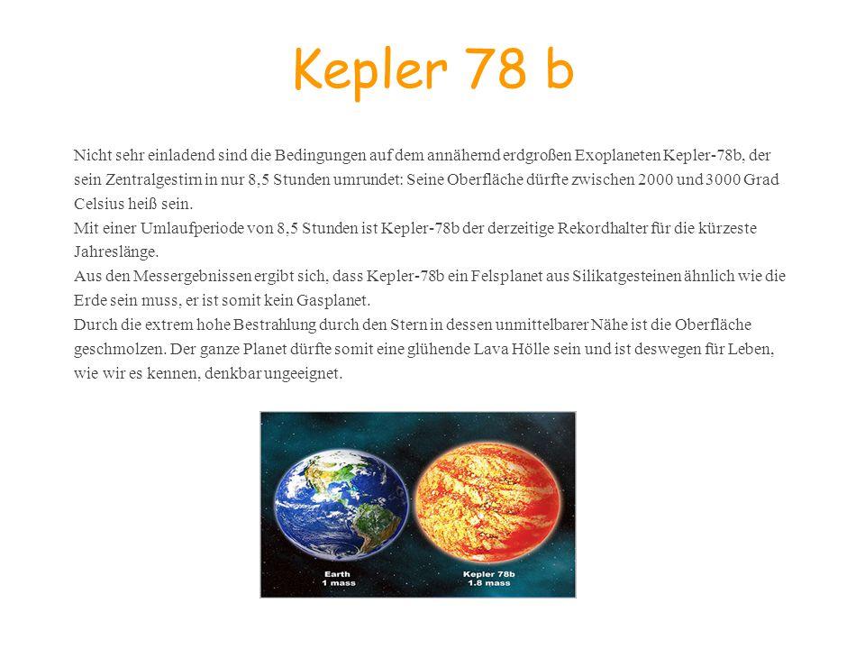 Kepler 78 b Nicht sehr einladend sind die Bedingungen auf dem annähernd erdgroßen Exoplaneten Kepler-78b, der sein Zentralgestirn in nur 8,5 Stunden u