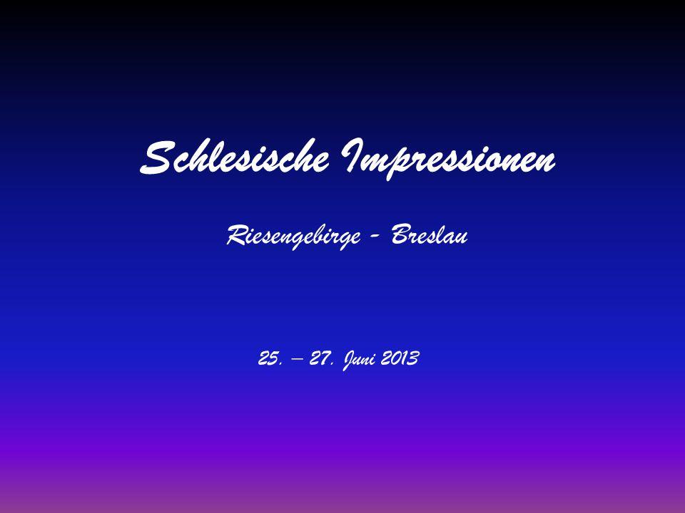 Schlesische Impressionen Riesengebirge - Breslau 25. – 27. Juni 2013