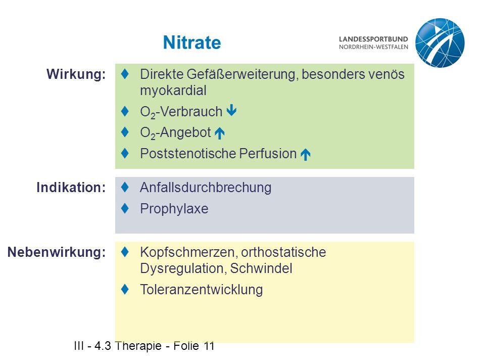 III - 4.3 Therapie - Folie 11 Nitrate Wirkung: Indikation:  Direkte Gefäßerweiterung, besonders venös myokardial  O 2 -Verbrauch   O 2 -Angebot 