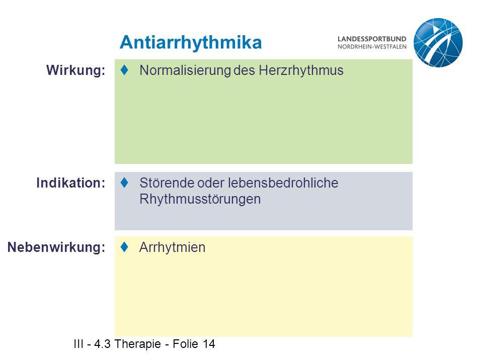 III - 4.3 Therapie - Folie 14 Antiarrhythmika  Normalisierung des Herzrhythmus  Störende oder lebensbedrohliche Rhythmusstörungen  Arrhytmien Wirku