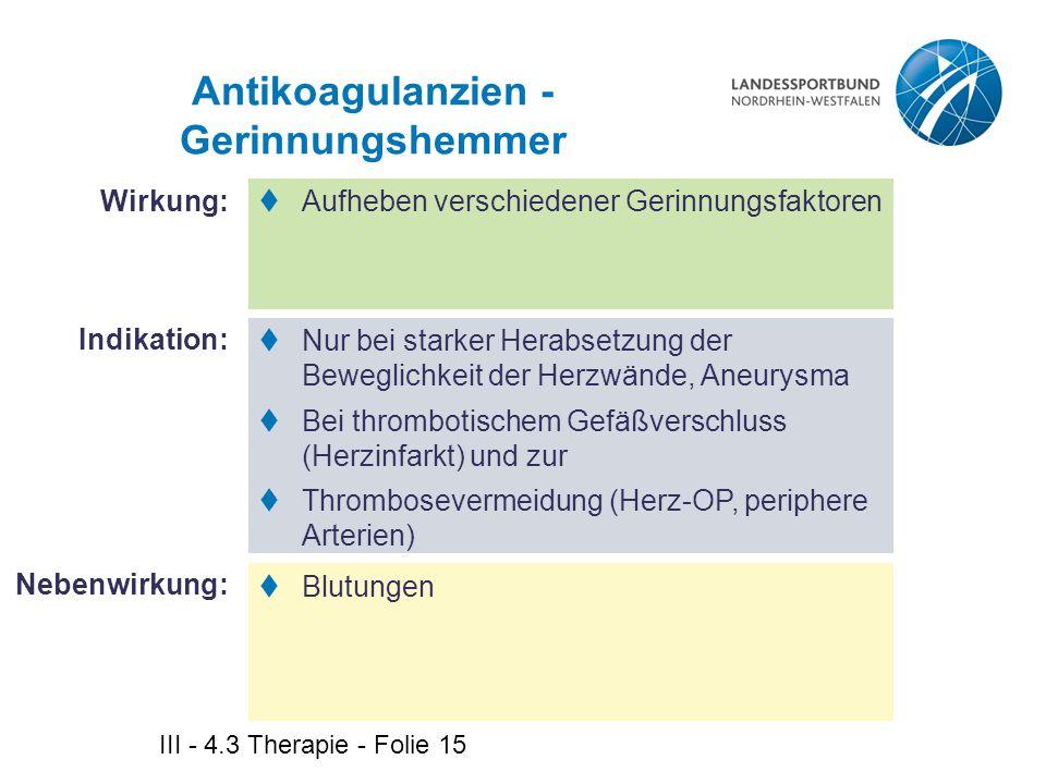 III - 4.3 Therapie - Folie 15 Antikoagulanzien - Gerinnungshemmer  Aufheben verschiedener Gerinnungsfaktoren  Nur bei starker Herabsetzung der Beweg