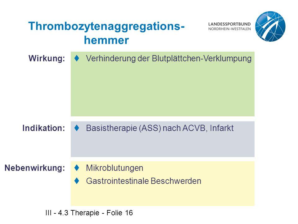 III - 4.3 Therapie - Folie 16 Thrombozytenaggregations- hemmer  Verhinderung der Blutplättchen-Verklumpung  Basistherapie (ASS) nach ACVB, Infarkt 