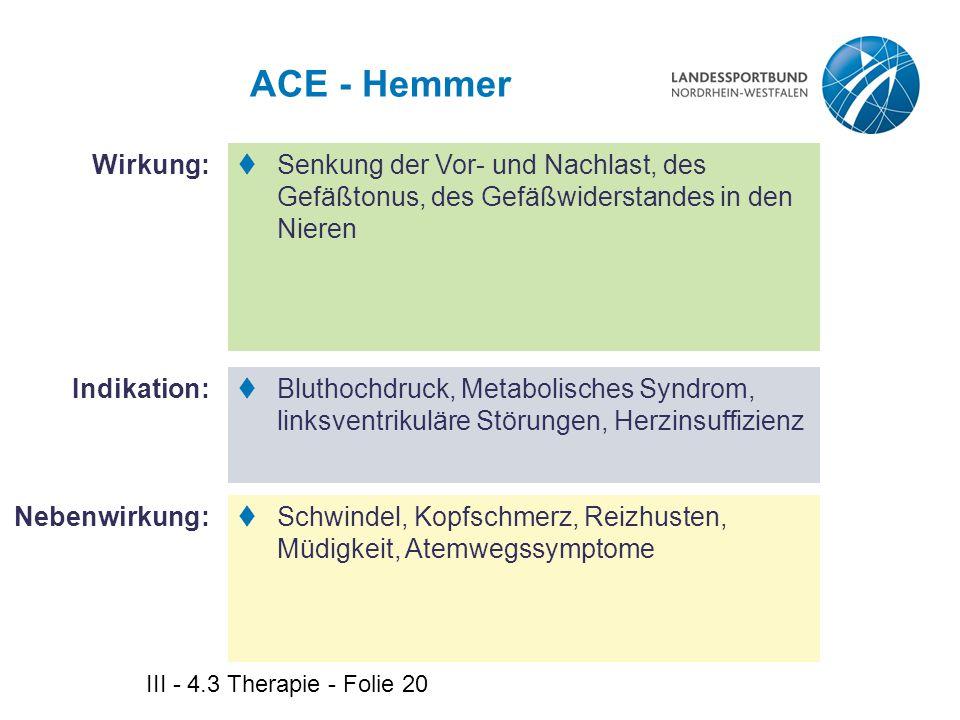 III - 4.3 Therapie - Folie 20 ACE - Hemmer  Senkung der Vor- und Nachlast, des Gefäßtonus, des Gefäßwiderstandes in den Nieren  Bluthochdruck, Metab