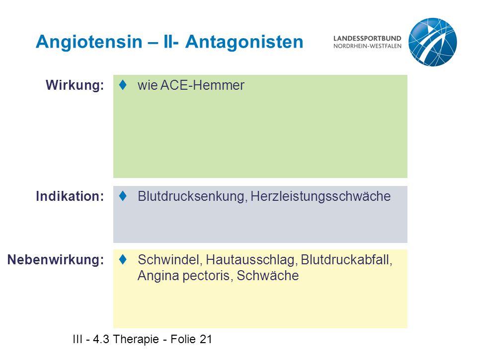 III - 4.3 Therapie - Folie 21 Angiotensin – II- Antagonisten  wie ACE-Hemmer  Blutdrucksenkung, Herzleistungsschwäche  Schwindel, Hautausschlag, Bl