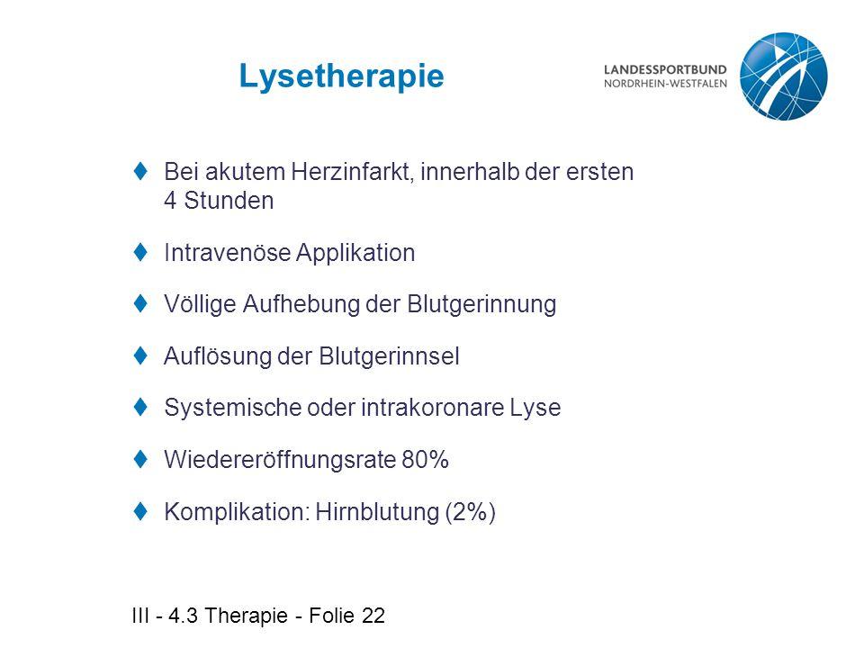 III - 4.3 Therapie - Folie 22 Lysetherapie  Bei akutem Herzinfarkt, innerhalb der ersten 4 Stunden  Intravenöse Applikation  Völlige Aufhebung der