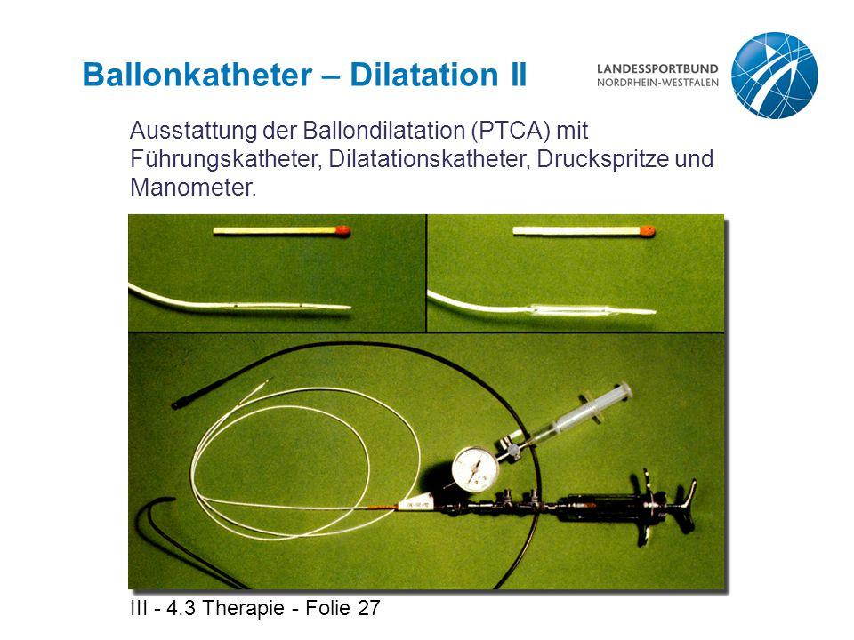 III - 4.3 Therapie - Folie 27 Ballonkatheter – Dilatation II Ausstattung der Ballondilatation (PTCA) mit Führungskatheter, Dilatationskatheter, Drucks