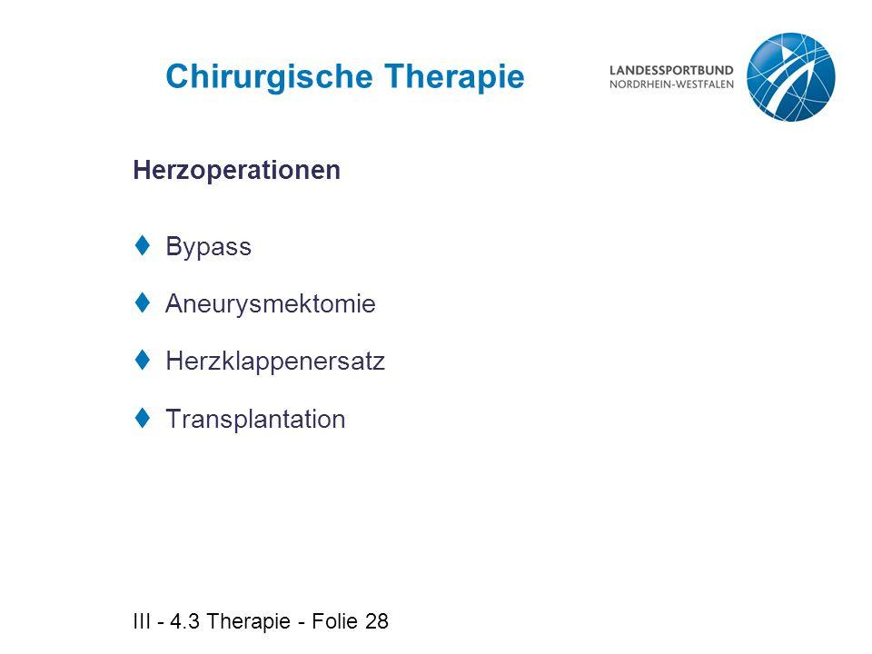 III - 4.3 Therapie - Folie 28 Chirurgische Therapie  Bypass  Aneurysmektomie  Herzklappenersatz  Transplantation Herzoperationen