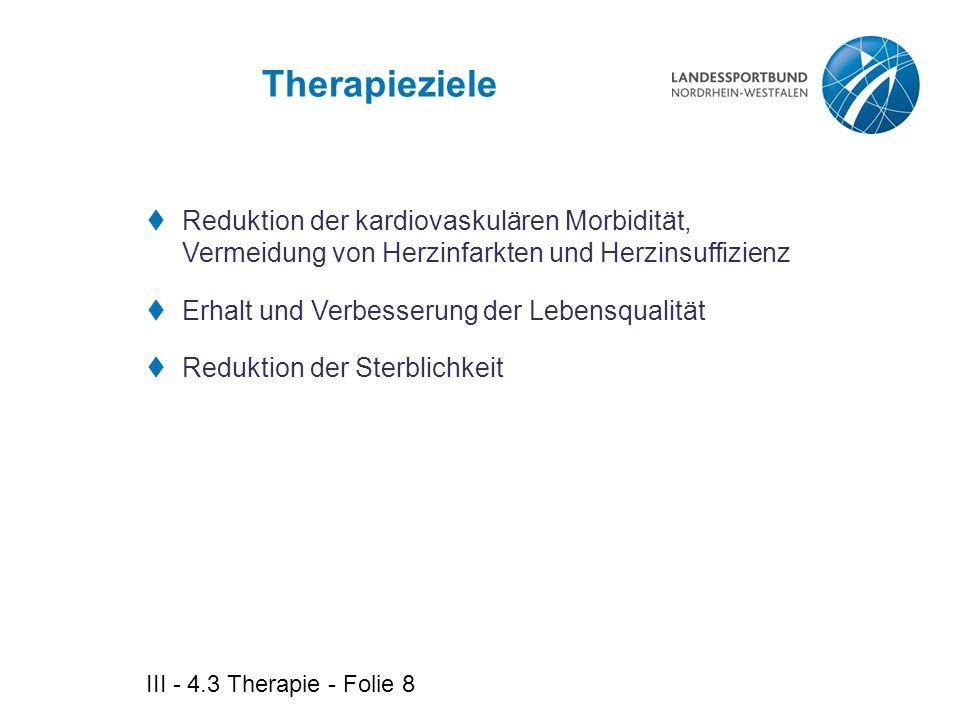 III - 4.3 Therapie - Folie 8 Therapieziele  Reduktion der kardiovaskulären Morbidität, Vermeidung von Herzinfarkten und Herzinsuffizienz  Erhalt und