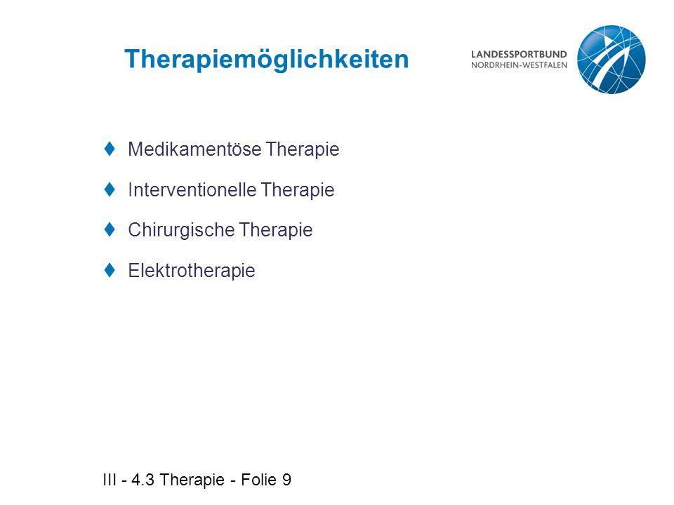 III - 4.3 Therapie - Folie 9 Therapiemöglichkeiten  Medikamentöse Therapie  Interventionelle Therapie  Chirurgische Therapie  Elektrotherapie