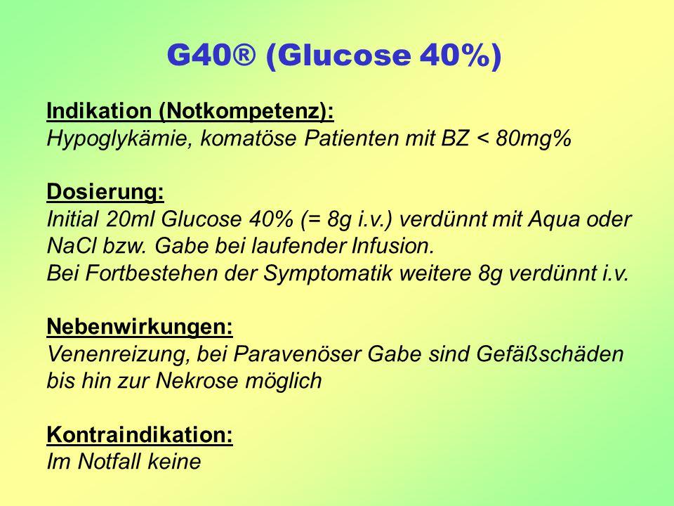 G40® (Glucose 40%) Indikation (Notkompetenz): Hypoglykämie, komatöse Patienten mit BZ < 80mg% Dosierung: Initial 20ml Glucose 40% (= 8g i.v.) verdünnt mit Aqua oder NaCl bzw.
