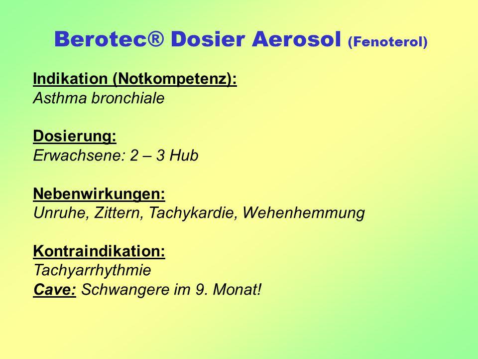 Berotec® Dosier Aerosol (Fenoterol) Indikation (Notkompetenz): Asthma bronchiale Dosierung: Erwachsene: 2 – 3 Hub Nebenwirkungen: Unruhe, Zittern, Tachykardie, Wehenhemmung Kontraindikation: Tachyarrhythmie Cave: Schwangere im 9.