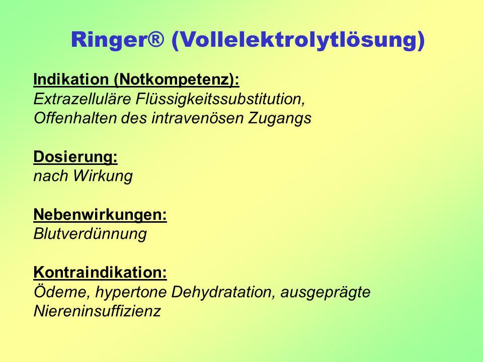 Ringer® (Vollelektrolytlösung) Indikation (Notkompetenz): Extrazelluläre Flüssigkeitssubstitution, Offenhalten des intravenösen Zugangs Dosierung: nach Wirkung Nebenwirkungen: Blutverdünnung Kontraindikation: Ödeme, hypertone Dehydratation, ausgeprägte Niereninsuffizienz