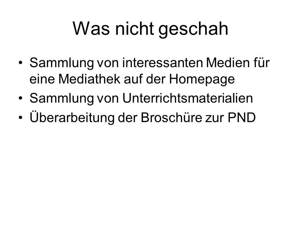 Was nicht geschah Sammlung von interessanten Medien für eine Mediathek auf der Homepage Sammlung von Unterrichtsmaterialien Überarbeitung der Broschüre zur PND