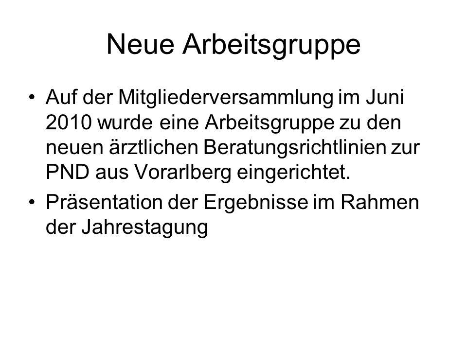 Neue Arbeitsgruppe Auf der Mitgliederversammlung im Juni 2010 wurde eine Arbeitsgruppe zu den neuen ärztlichen Beratungsrichtlinien zur PND aus Vorarlberg eingerichtet.