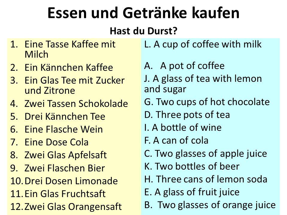 Hast du Durst? 1.Eine Tasse Kaffee mit Milch 2.Ein Kännchen Kaffee 3.Ein Glas Tee mit Zucker und Zitrone 4.Zwei Tassen Schokolade 5.Drei Kännchen Tee