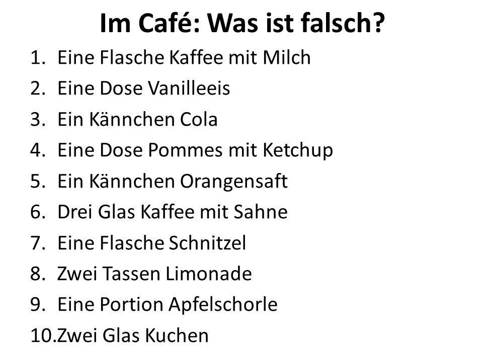 1.Eine Flasche Kaffee mit Milch 2.Eine Dose Vanilleeis 3.Ein Kännchen Cola 4.Eine Dose Pommes mit Ketchup 5.Ein Kännchen Orangensaft 6.Drei Glas Kaffee mit Sahne 7.Eine Flasche Schnitzel 8.Zwei Tassen Limonade 9.Eine Portion Apfelschorle 10.Zwei Glas Kuchen Im Café: Was ist falsch?