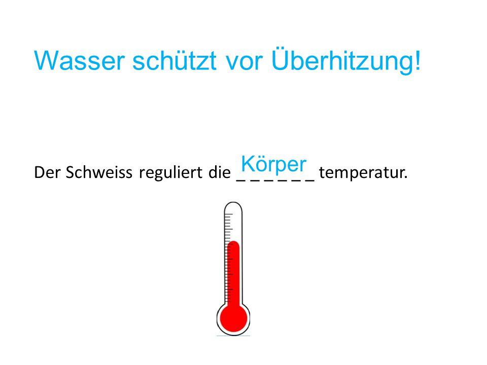 Wasser schützt vor Überhitzung! Der Schweiss reguliert die _ _ _ _ _ _ temperatur. Körper