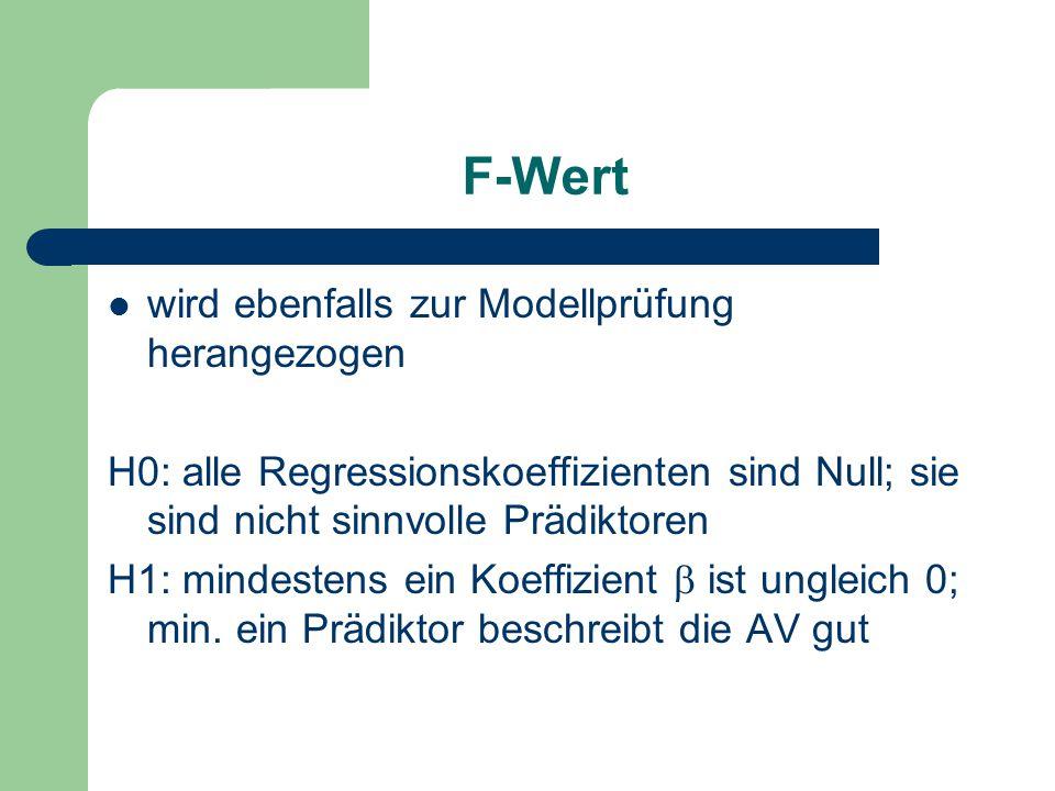 F-Wert wird ebenfalls zur Modellprüfung herangezogen H0: alle Regressionskoeffizienten sind Null; sie sind nicht sinnvolle Prädiktoren H1: mindestens