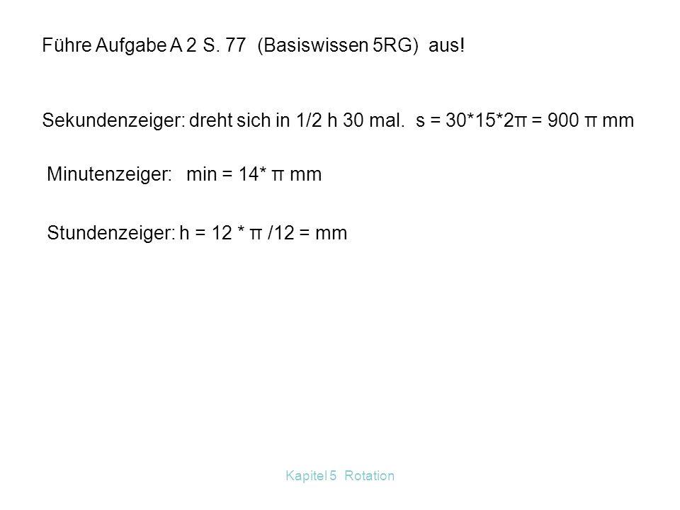 Kapitel 5 Rotation Eine volle Umdrehung (360°) entspricht 2 π. Umrechnung Gradmaß Bogenmaß: Wiederhole die Formel zur Berechnung der Bogenlänge! Darau