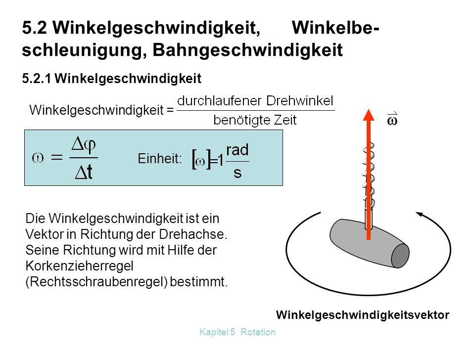 Kapitel 5 Rotation Winkelgeschwindigkeitsvektor  5.2 Winkelgeschwindigkeit, Winkelbe- schleunigung, Bahngeschwindigkeit 5.2.1 Winkelgeschwindigkeit Winkelgeschwindigkeit = Einheit: Die Winkelgeschwindigkeit ist ein Vektor in Richtung der Drehachse.