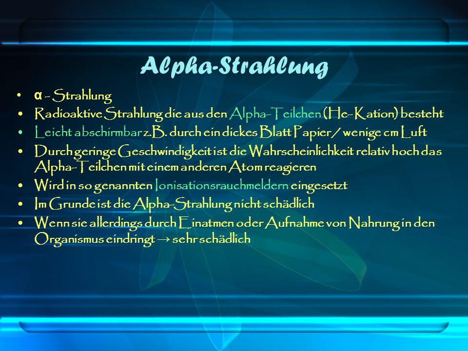 Alpha-Strahlung α - Strahlung Radioaktive Strahlung die aus den Alpha-Teilchen (He- Kation) besteht Leicht abschirmbar z.B. durch ein dickes Blatt Pap