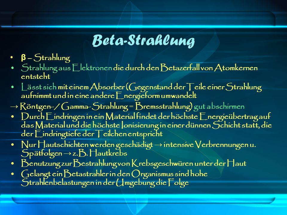 Beta-Strahlung β – Strahlung Strahlung aus Elektronen die durch den Betazerfall von Atomkernen entsteht Lässt sich mit einem Absorber (Gegenstand der