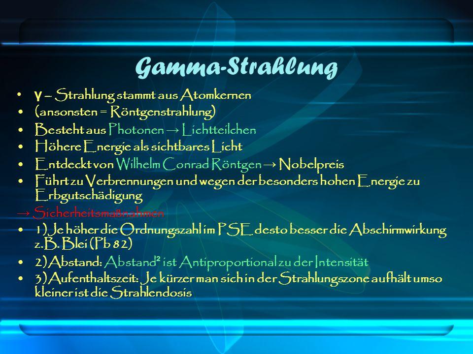 Gamma-Strahlung γ – Strahlung stammt aus Atomkernen (ansonsten = Röntgenstrahlung) Besteht aus Photonen → Lichtteilchen Höhere Energie als sichtbares