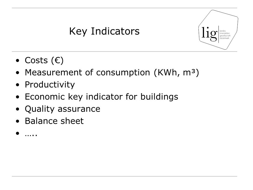 Key Indicators Costs (€) Measurement of consumption (KWh, m³) Productivity Economic key indicator for buildings Quality assurance Balance sheet …..