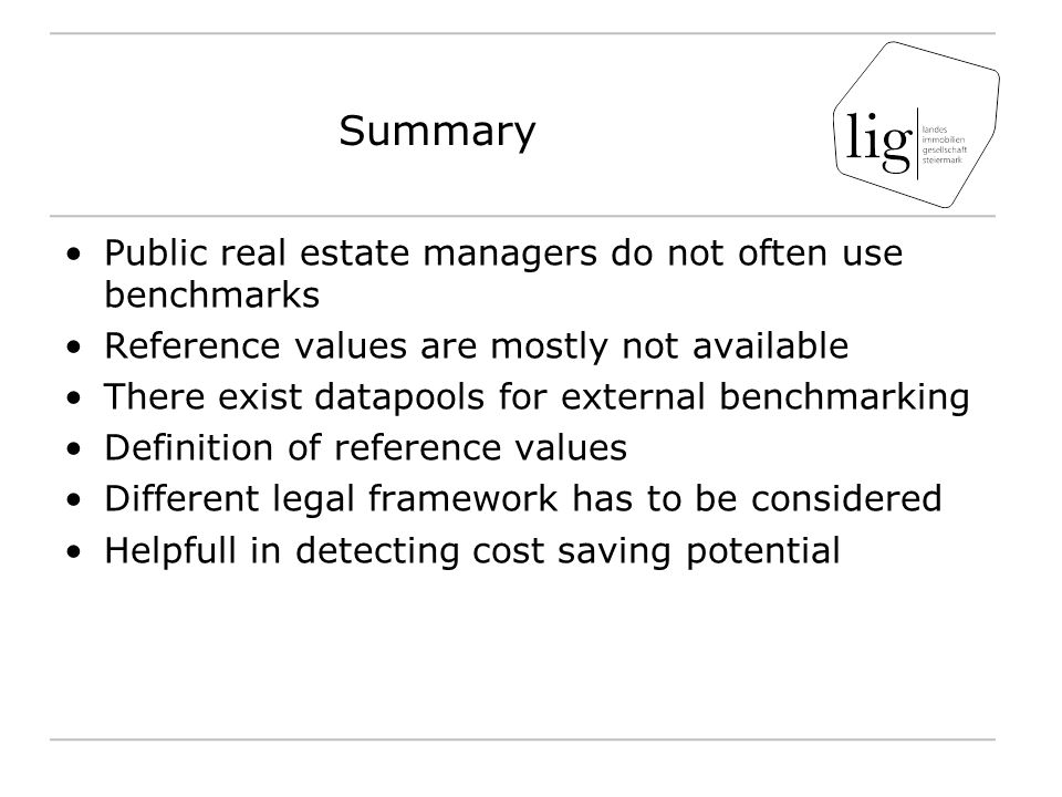 Summary Public real estate managers do not often use benchmarks Reference values are mostly not available There exist datapools for external benchmarking Definition of reference values Different legal framework has to be considered Helpfull in detecting cost saving potential