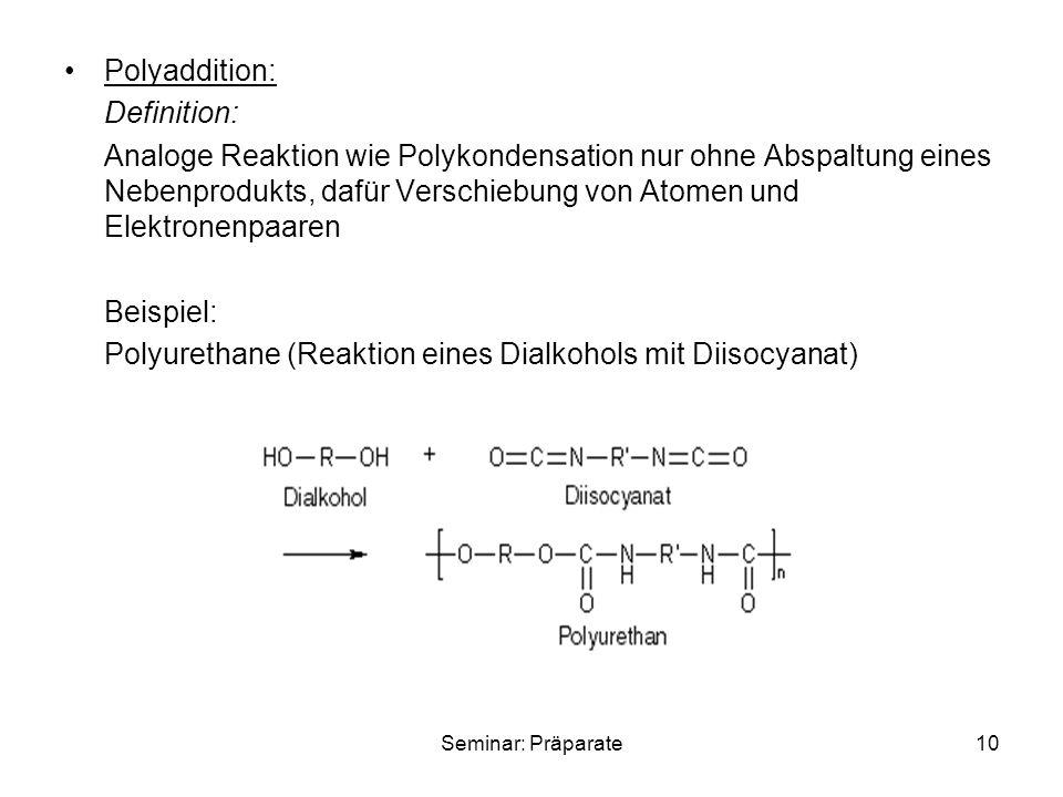 Seminar: Präparate10 Polyaddition: Definition: Analoge Reaktion wie Polykondensation nur ohne Abspaltung eines Nebenprodukts, dafür Verschiebung von Atomen und Elektronenpaaren Beispiel: Polyurethane (Reaktion eines Dialkohols mit Diisocyanat)