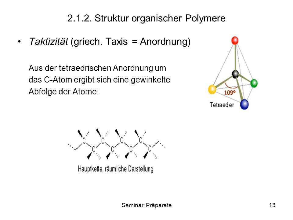 Seminar: Präparate13 2.1.2. Struktur organischer Polymere Taktizität (griech. Taxis = Anordnung) Aus der tetraedrischen Anordnung um das C-Atom ergibt