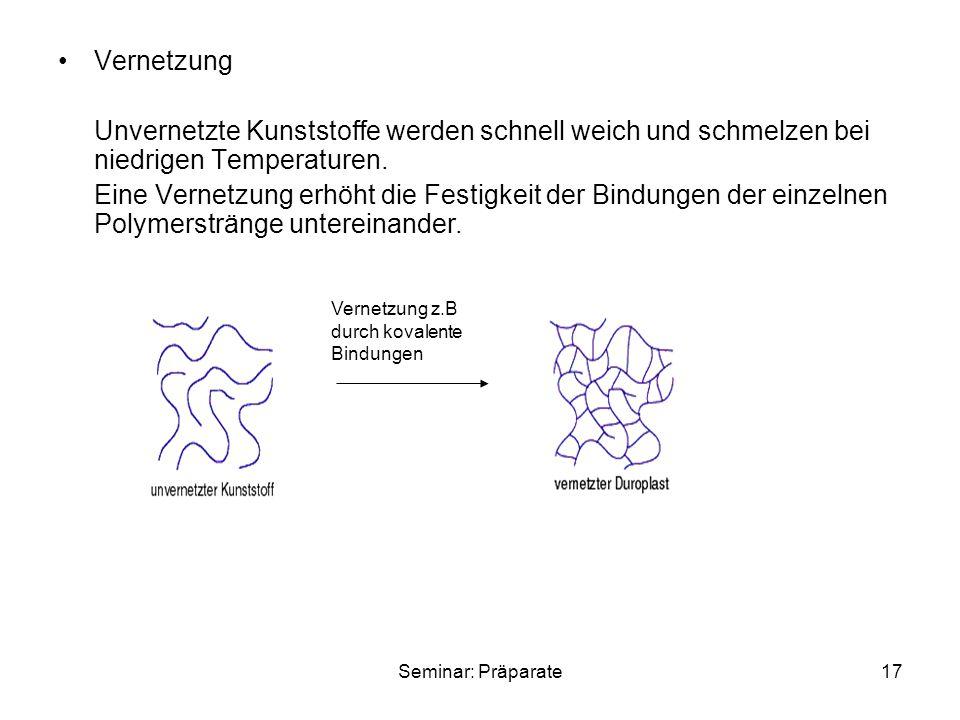 Seminar: Präparate17 Vernetzung Unvernetzte Kunststoffe werden schnell weich und schmelzen bei niedrigen Temperaturen. Eine Vernetzung erhöht die Fest