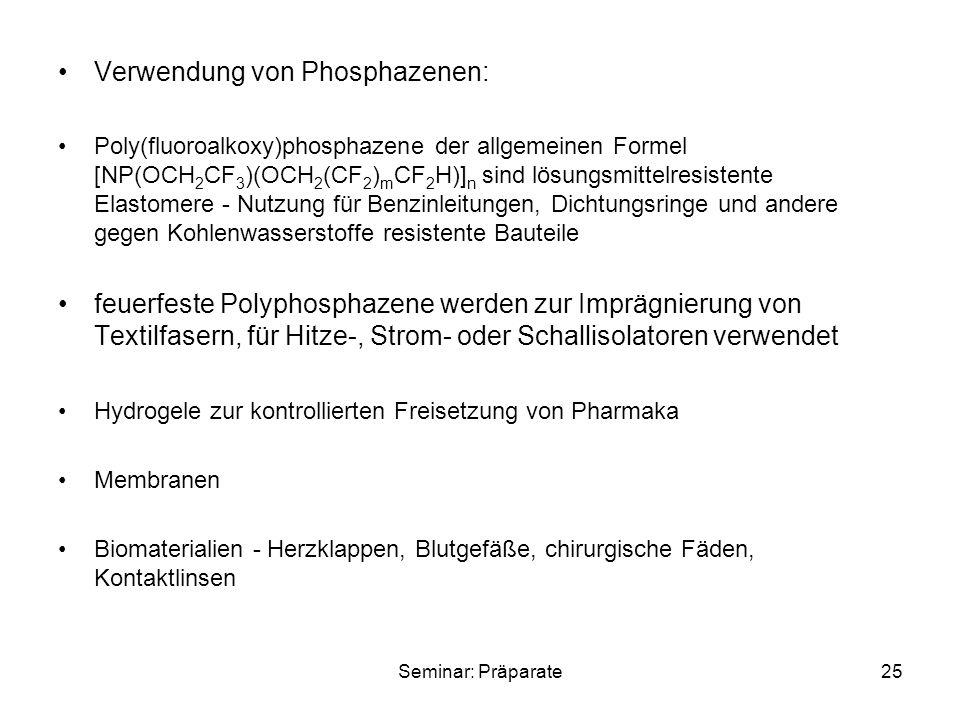 Seminar: Präparate25 Verwendung von Phosphazenen: Poly(fluoroalkoxy)phosphazene der allgemeinen Formel [NP(OCH 2 CF 3 )(OCH 2 (CF 2 ) m CF 2 H)] n sind lösungsmittelresistente Elastomere - Nutzung für Benzinleitungen, Dichtungsringe und andere gegen Kohlenwasserstoffe resistente Bauteile feuerfeste Polyphosphazene werden zur Imprägnierung von Textilfasern, für Hitze-, Strom- oder Schallisolatoren verwendet Hydrogele zur kontrollierten Freisetzung von Pharmaka Membranen Biomaterialien - Herzklappen, Blutgefäße, chirurgische Fäden, Kontaktlinsen