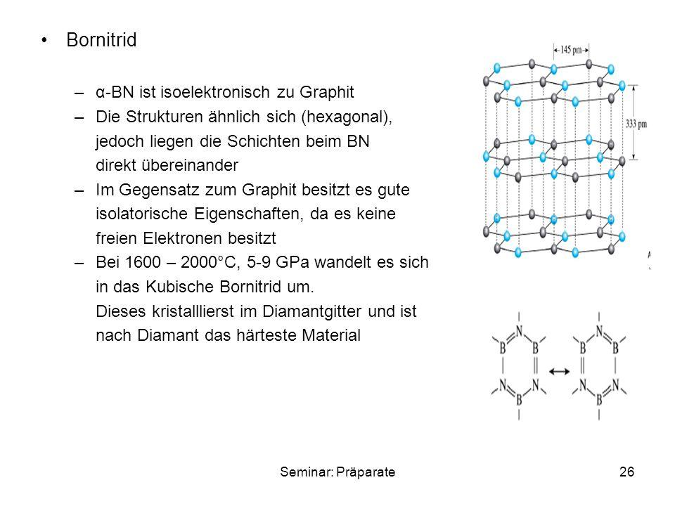 Seminar: Präparate26 Bornitrid –α-BN ist isoelektronisch zu Graphit –Die Strukturen ähnlich sich (hexagonal), jedoch liegen die Schichten beim BN direkt übereinander –Im Gegensatz zum Graphit besitzt es gute isolatorische Eigenschaften, da es keine freien Elektronen besitzt –Bei 1600 – 2000°C, 5-9 GPa wandelt es sich in das Kubische Bornitrid um.