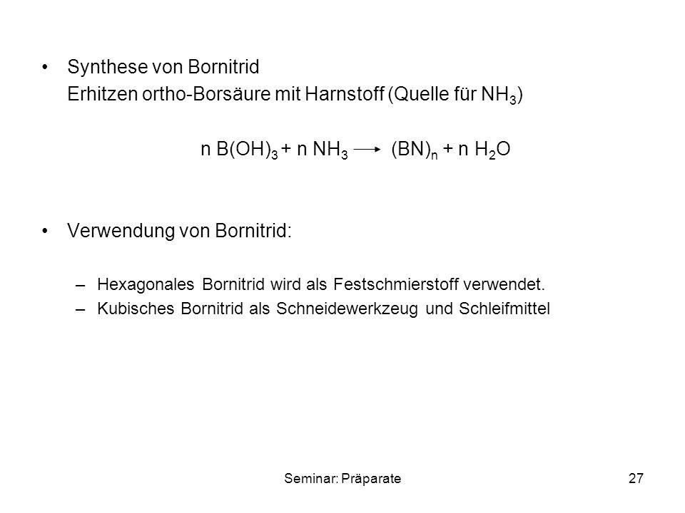 Seminar: Präparate27 Synthese von Bornitrid Erhitzen ortho-Borsäure mit Harnstoff (Quelle für NH 3 ) n B(OH) 3 + n NH 3 (BN) n + n H 2 O Verwendung von Bornitrid: –Hexagonales Bornitrid wird als Festschmierstoff verwendet.