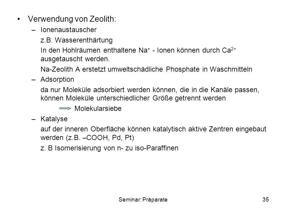 Seminar: Präparate35 Verwendung von Zeolith: –Ionenaustauscher z.B. Wasserenthärtung In den Hohlräumen enthaltene Na + - Ionen können durch Ca 2+ ausg