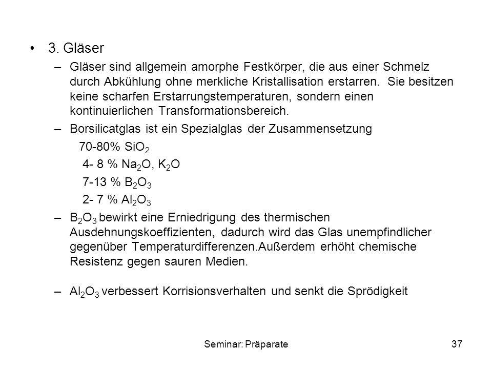 Seminar: Präparate37 3. Gläser –Gläser sind allgemein amorphe Festkörper, die aus einer Schmelz durch Abkühlung ohne merkliche Kristallisation erstarr